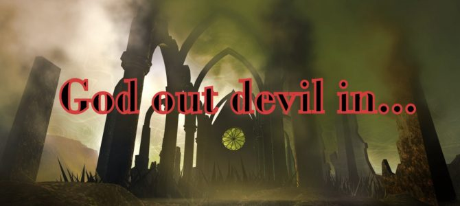 God out, devil in…